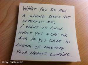 sticky-quotes_080912_what-you-do-for-a-living-does-not-interest-me-i-want-to-know-what-you-ache-for-and-if-you-date-to-dream-of-meeting-your-hearts-longingwtmk