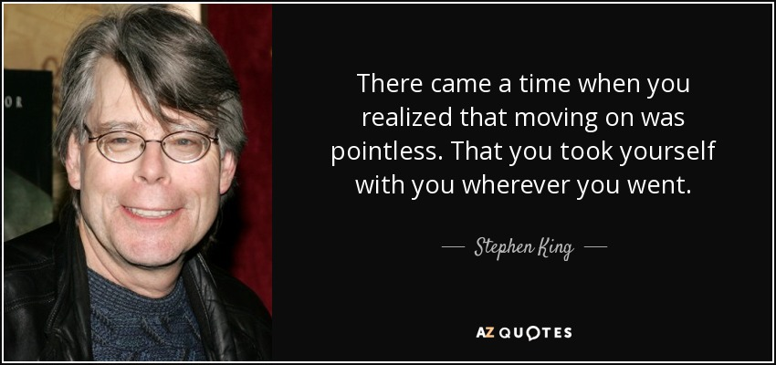 quote-there-came-a-time-when-you-realized-that-moving-on-was-pointless-that-you-took-yourself-stephen-king-51-62-59