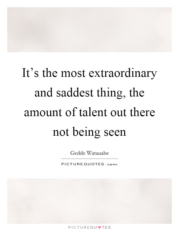 its-the-most-extraordinary-and-saddest-thing-the-amount-of-talent-out-there-not-being-seen-quote-1